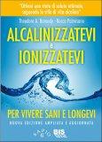 Alcalinizzatevi e Ionizzatevi per vivere Sani e Longevi  - Libro