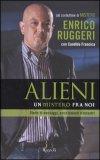 ALIENI: UN MISTERO FRA NOI Storie di messaggi, avvistamenti e incontri di Enrico Ruggeri