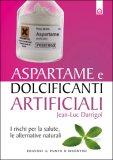 ASPARTAME E DOLCIFICANTI ARTIFICIALI I rischi per la salute, le alternative naturali di Jean-Luc Darrigol