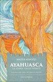 AYAHUASCA - LA LIANA DEGLI SPIRITI Il sacramento magico-religioso dello sciamanismo amazzonico di Walter Menozzi