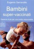 BAMBINI SUPER VACCINATI — Saperne di più per una scelta responsabile di Eugenio Serravalle