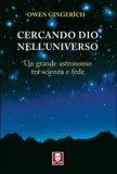 CERCANDO DIO NELL'UNIVERSO Un grande astronomo tra scienza e fede di Owen Gingerich