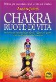 CHAKRA - RUOTE DI VITA Per vivere con serenità l'amore, il sesso, i rapporti con gli altri e ritrovare il benessere di corpo e mente di Anodea Judith