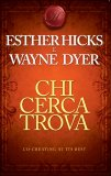CHI CERCA TROVA Co-Creating at its Best di Wayne W. Dyer, Esther & Jerry Hicks