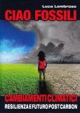 CIAO FOSSILI Cambiamenti climatici, resilienza e futuro post carbon di Luca Lombroso