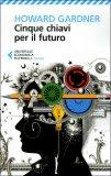 CINQUE CHIAVI PER IL FUTURO — di Howard Gardner
