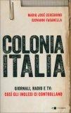 COLONIA ITALIA Giornali, radio e tv: così gli inglesi ci controllano di Mario J. Cereghino, Giovanni Fasanella