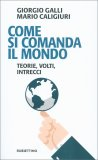 COME SI COMANDA IL MONDO Teorie, volti, intrecci di Giorgio Galli, Mario Caligiuri