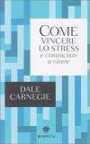 Come Vincere lo Stress e Cominciare a Vivere - Libro