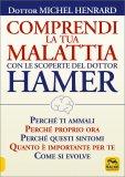 COMPRENDI LA TUA MALATTIA CON LE SCOPERTE DEL DOTTOR HAMER Perché ti ammali, perché proprio ora, perché questi sintomi, quanto è importante per te, come si evolve di Michel Henrard