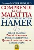 COMPRENDI LA TUA MALATTIA CON LE SCOPERTE DEL DOTTOR HAMER Perchè ti ammali, perchè proprio ora, perchè questi sintomi, quanto è importante per te, come si evolve di Michel Henrard