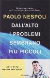 DALL'ALTO I PROBLEMI SEMBRANO PIù PICCOLI Lezioni di vita imparate dallo Spazio di Paolo Nespoli