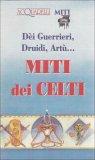 Dèi Guerrieri, Druidi, Artù...Miti dei Celti  - Libro