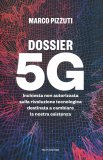 DOSSIER 5G Inchiesta non autorizzata sulla rivoluzione tecnologica destinata a cambiare la nostra esistenza di Marco Pizzuti