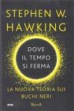 DOVE IL TEMPO SI FERMA La nuova teoria sui buchi neri di Stephen Hawking