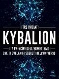 eBook - Kybalion - I 7 Principi dell'Ermetismo che ti Svelano i Segreti dell'Universo