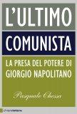 L'ULTIMO COMUNISTA La presa del potere di Giorgio Napolitano di Pasquale Chessa