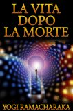EBOOK - LA VITA DOPO LA MORTE di William Walker Atkinson (Yogi Ramacharaka)