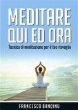 MEDITARE QUI ED ORA Tecnica di meditazione per il tuo risveglio di Francesco Bandinu