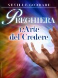 PREGHIERA. L'ARTE DEL CREDERE Disponibile in formato EPUB e MOBI di Neville Goddard