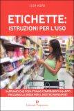 ETICHETTE: ISTRUZIONI PER L'USO Sappiamo che cosa stiamo comprando quando facciamo la spesa per il nostro mangiare? di Elisa Negro