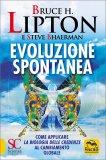 EVOLUZIONE SPONTANEA Come applicare la Biologia delle Credenze al cambiamento globale di Bruce Lipton, Steve Bhaerman