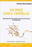 FAI PACE CON IL CERVELLO Tre principi per vivere una vita più ricca e appagante di Simona Ronchiadin