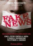FAKE NEWS — Dalla manipolazione dell'opinione pubblica alla post-verità: come il potere controlla i media e fabbrica l'informazione per ottenere il consenso di Enrica Perucchietti