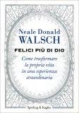 FELICI PIù DI DIO Come trasformare la nostra vita in un'esperienza straordinaria di Neale Donald Walsch