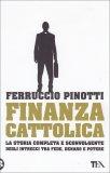 FINANZA CATTOLICA La storia completa e sconvolgente degli intrecci tra fede, denaro e potere di Ferruccio Pinotti