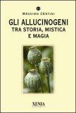 Gli Allucinogeni - Tra Storia, Mistica e Magia  - Libro