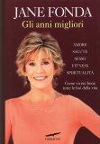 GLI ANNI MIGLIORI Amore salute sesso fitness spiritualità - come vivere bene tutte le fasi della vita di Jane Fonda