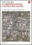 LA GLOBALIZZAZIONE E LA FINE DEL SOCIALE Per comprendere il mondo contemporaneo di Alain Touraine