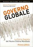 GOVERNO GLOBALE - ED. ECONOMICA — La storia segreta del Nuovo Ordine Mondiale di Enrica Perucchietti, Gianluca Marletta