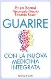 GUARIRE CON LA NUOVA MEDICINA INTEGRATA di Edoardo Rosati, Pierangelo Garzia, Enzo Soresi