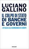 IL COLPO DI STATO DI BANCHE E GOVERNI L'attacco alla democrazia in Europa di Luciano Gallino