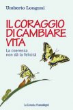 IL CORAGGIO DI CAMBIARE VITA — La coerenza non dà la felicità di Umberto Longoni