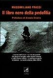 IL LIBRO NERO DELLA PEDOFILIA I numeri dell'orrore - le reti dei pedofili  - gli abusi in famiglia, nelle scuole materne e nelle diverse chiese - la pedopornografia in internet - le testimonianze delle vittime di Massimiliano Frassi