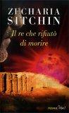 IL RE CHE RIFIUTò DI MORIRE L'ultima grande opera del padre dell'Archeologia Misterica di Zecharia Sitchin