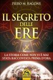 IL SEGRETO DELLE ERE La Storia come non vi è mai stata raccontata prima d'ora di Piero Ragone