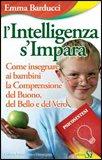 L'INTELLIGENZA S'IMPARA — Come insegnare ai bambini la comprensione del buono, del bello e del vero di Emma Barducci