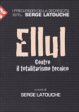Jacques Ellul - Contro il Totalitarismo Tecnico  - Libro