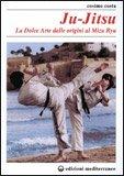 Ju-Jitsu - La Dolce Arte dalle Origini al Mizu Ryu