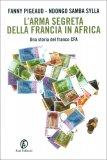 L'ARMA SEGRETA DELLA FRANCIA IN AFRICA Una storia del franco CFA di Fanny Pigeaud, Ndongo Samba Sylla
