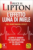 L'EFFETTO LUNA DI MIELE The Honeymoon Effect - Scopri il segreto per mantenere viva la tua relazione di coppia di Bruce Lipton