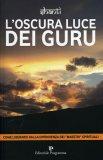 """L'OSCURA LUCE DEI GURU  — Come liberarsi dalla dipendenza dei """"maestri"""" spirituali di Shanti"""