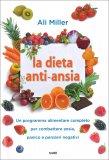 LA DIETA ANTI-ANSIA Un programma alimentare completo per combattere ansia, panico e pensieri negativi di Ali Miller