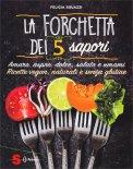 LA FORCHETTA DEI 5 SAPORI Ricette vegan , naturali e senza glutine - amaro, aspro, dolce, salato e umami di Felicia Sguazzi