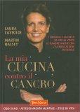 LA MIA CUCINA CONTRO IL CANCRO I consigli e la dieta di chi ha vinto il tumore anche con l'alimentazione naturale di Laura Castoldi, Martin Halsey