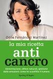 LA MIA RICETTA ANTI CANCRO Alimentazione, difese naturali, gestione delle emozioni: come ho sconfitto il tumore di Odile Fernandez Martìnez